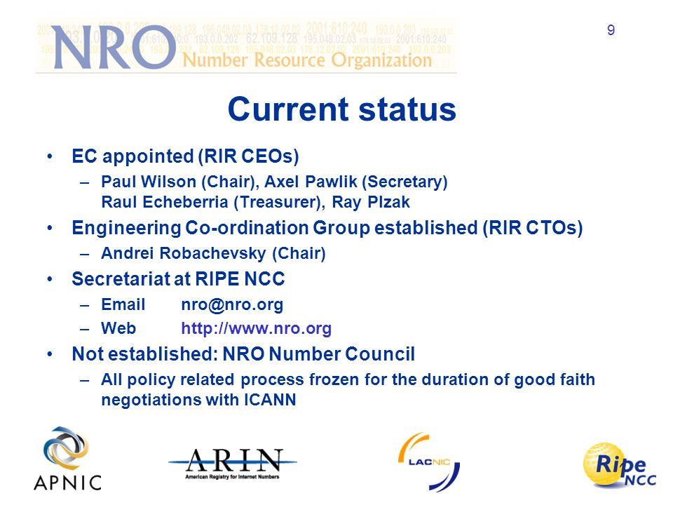 9 Current status EC appointed (RIR CEOs) –Paul Wilson (Chair), Axel Pawlik (Secretary) Raul Echeberria (Treasurer), Ray Plzak Engineering Co-ordination Group established (RIR CTOs) –Andrei Robachevsky (Chair) Secretariat at RIPE NCC –Webhttp://  Not established: NRO Number Council –All policy related process frozen for the duration of good faith negotiations with ICANN