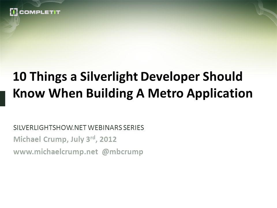 10 Things a Silverlight Developer Should Know When Building A Metro Application SILVERLIGHTSHOW.NET WEBINARS SERIES Michael Crump, July 3 rd, 2012 www
