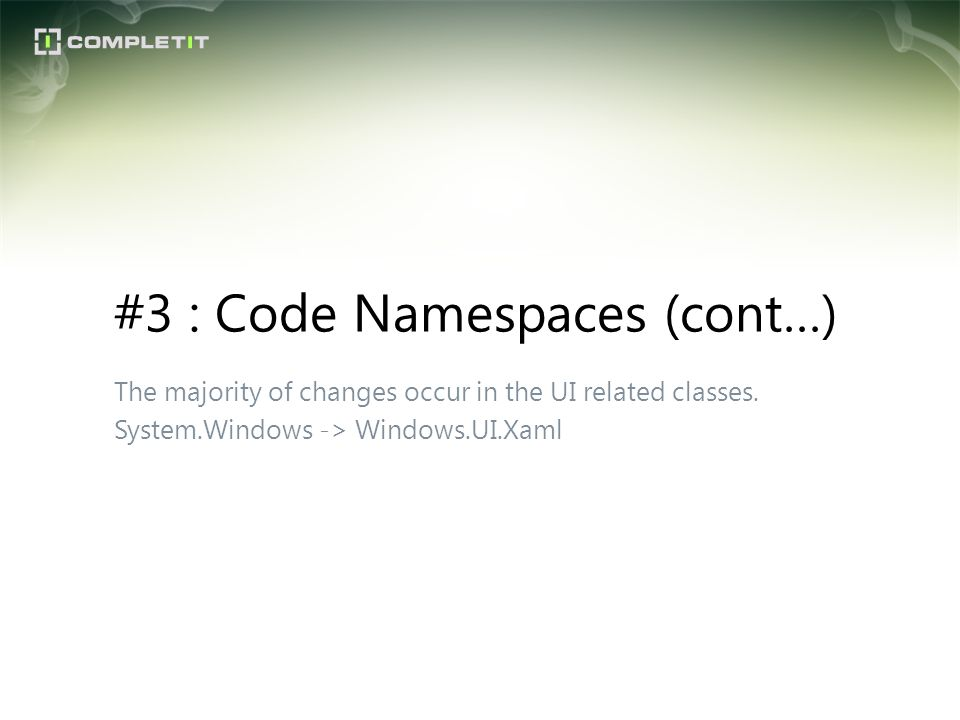 The majority of changes occur in the UI related classes. System.Windows -> Windows.UI.Xaml #3 : Code Namespaces (cont…)