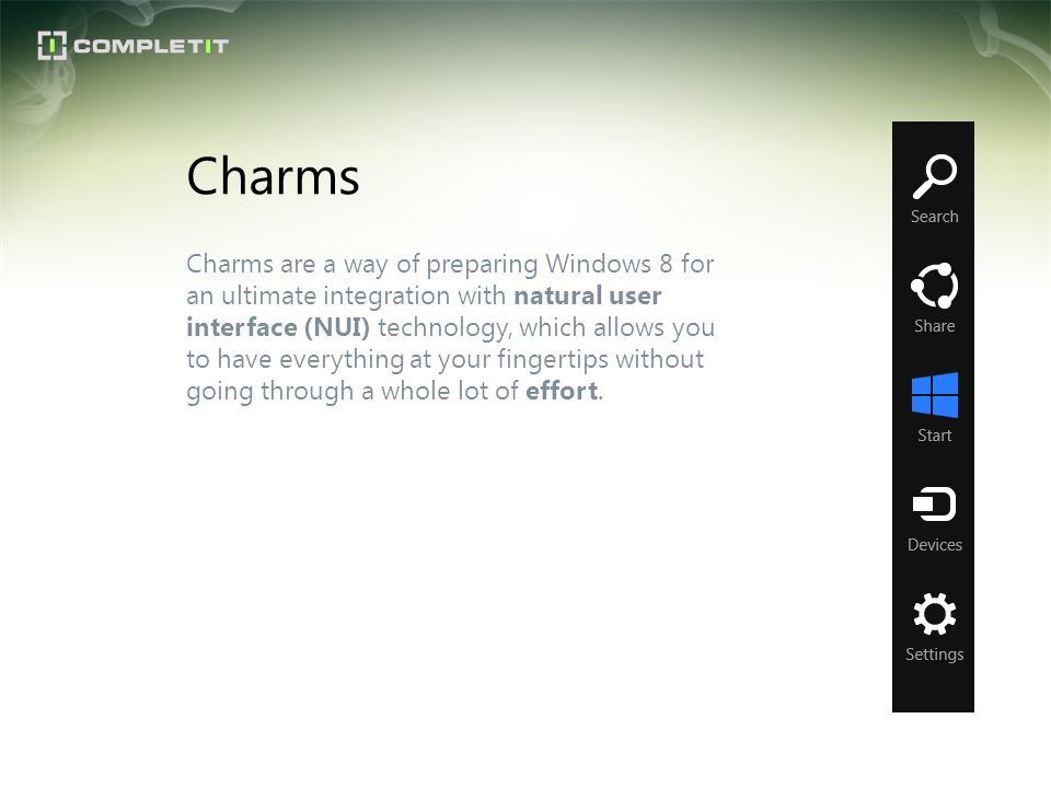 Charms are a way of preparing Windows 8 for an ultimate integration with natural user interface (NUI) technology, which allows you to have everything