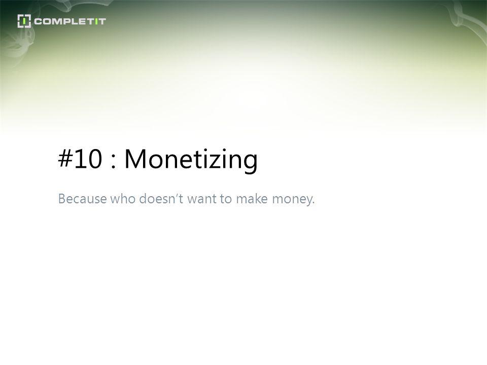 Because who doesnt want to make money. #10 : Monetizing
