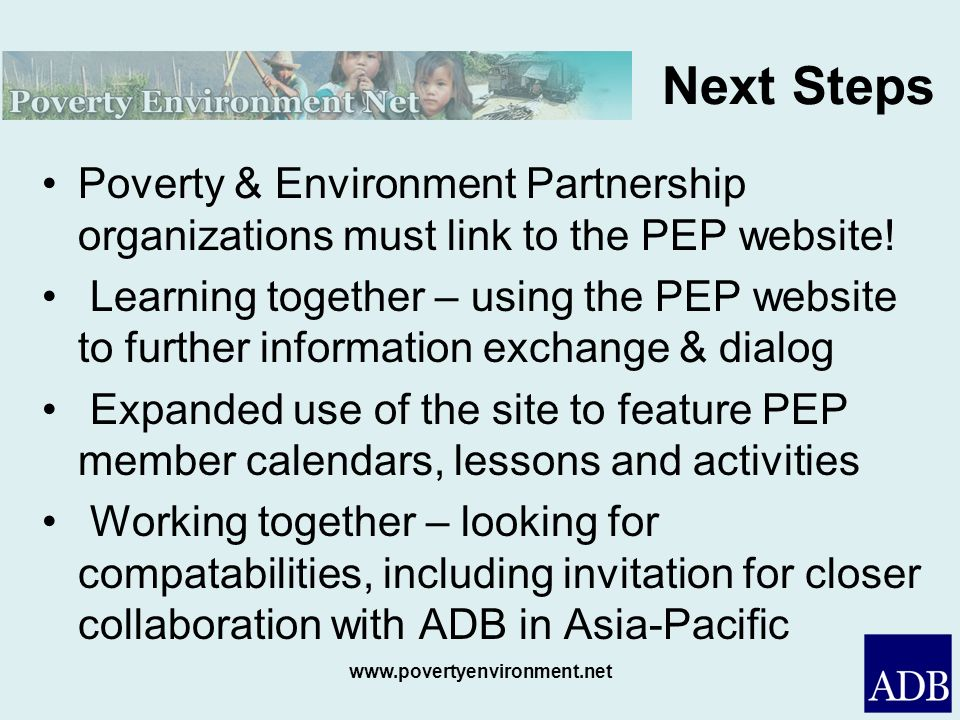www.povertyenvironment.net Next Steps Poverty & Environment Partnership organizations must link to the PEP website! Learning together – using the PEP