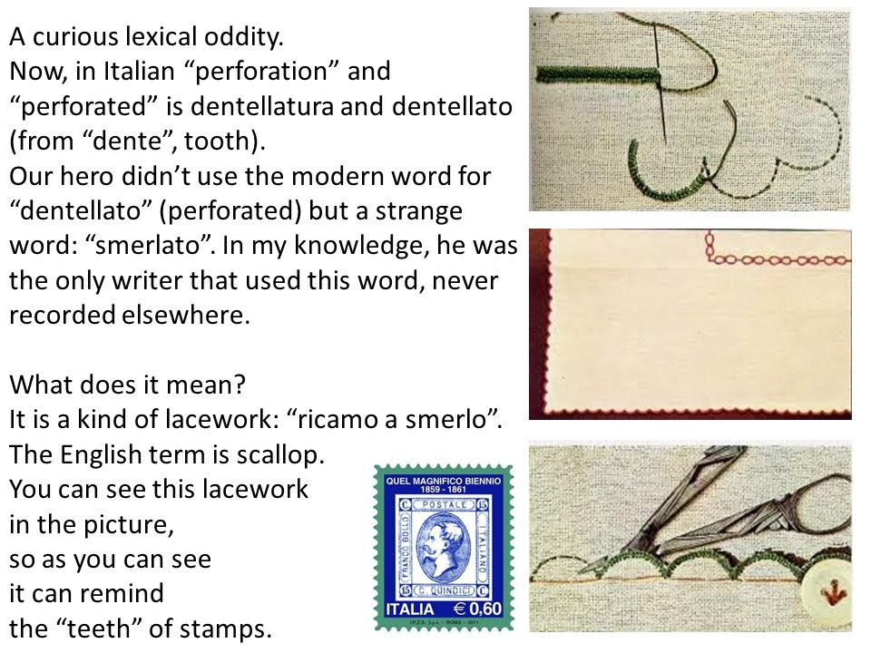 A curious lexical oddity. Now, in Italian perforation andperforated is dentellatura and dentellato (from dente, tooth). Our hero didnt use the modern