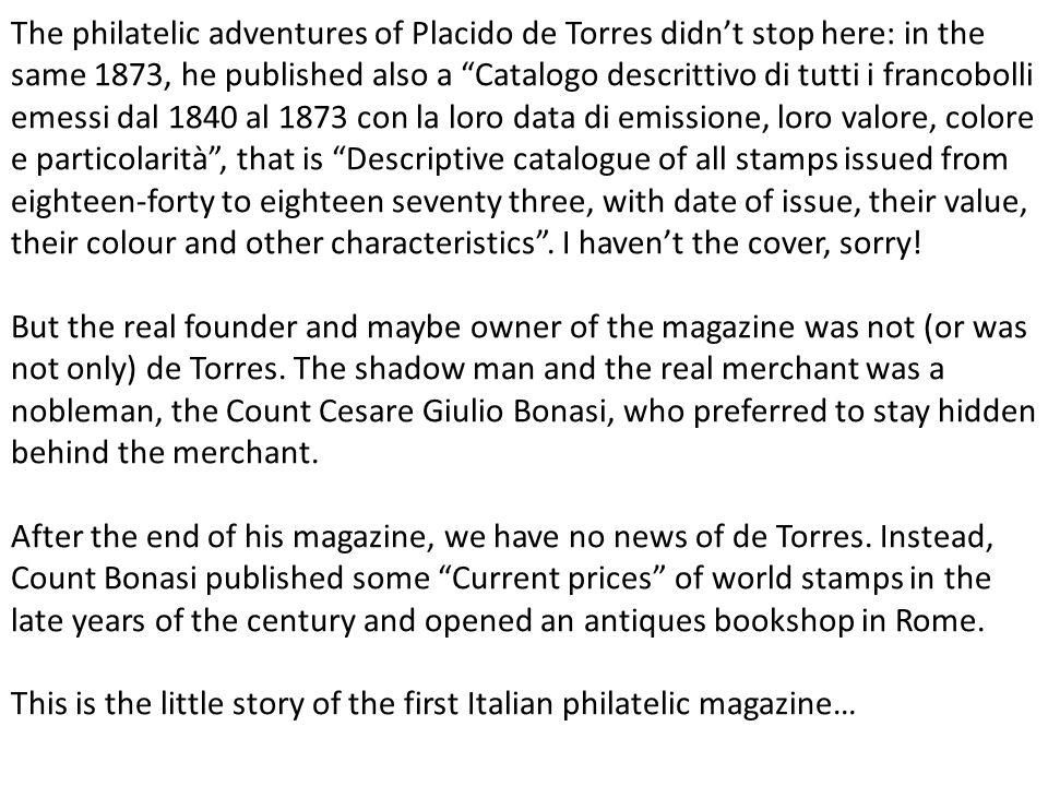 The philatelic adventures of Placido de Torres didnt stop here: in the same 1873, he published also a Catalogo descrittivo di tutti i francobolli emes