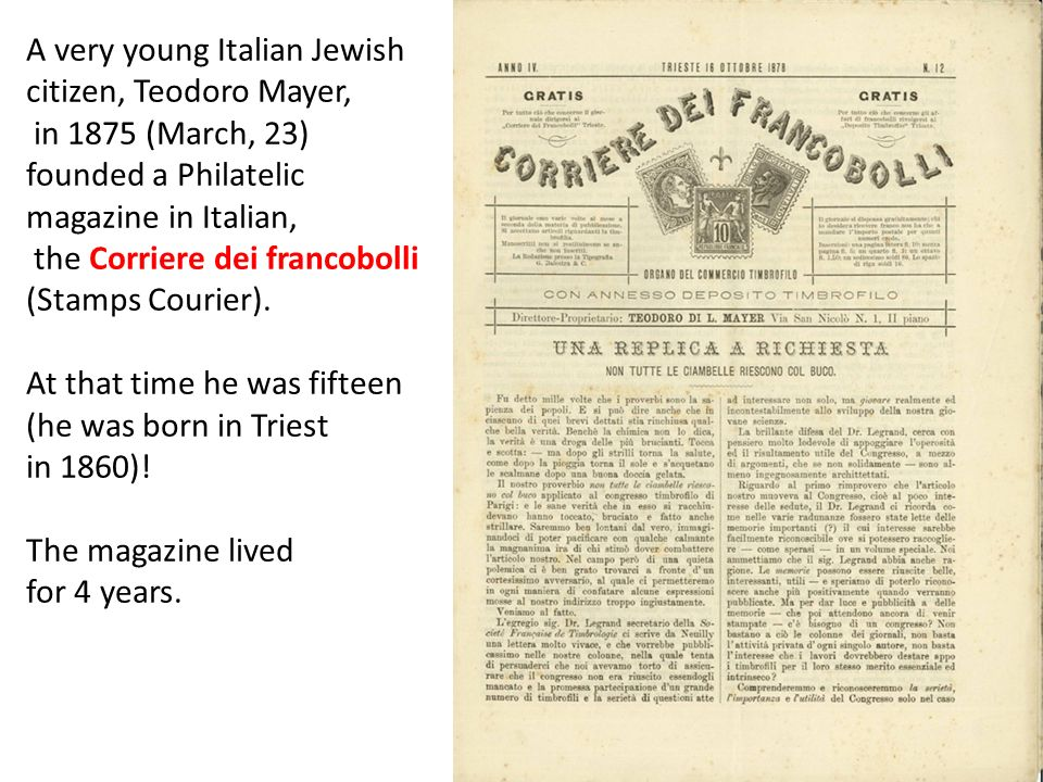 A very young Italian Jewish citizen, Teodoro Mayer, in 1875 (March, 23) founded a Philatelic magazine in Italian, the Corriere dei francobolli (Stamps
