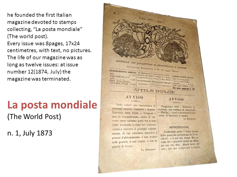 La posta mondiale (The World Post) n. 1, July 1873 he founded the first Italian magazine devoted to stamps collecting, La posta mondiale (The world po