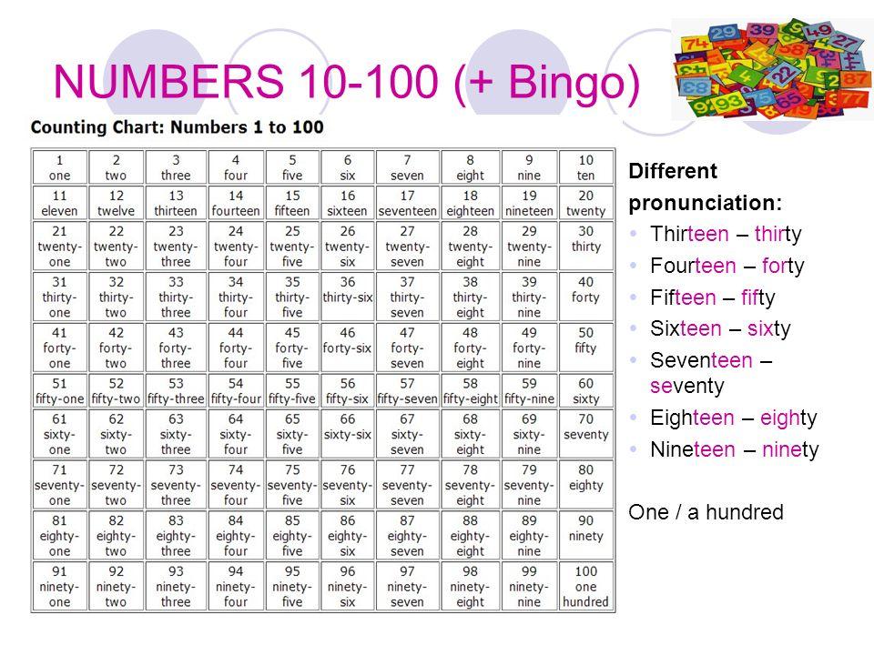 NUMBERS 10-100 (+ Bingo) Different pronunciation: Thirteen – thirty Fourteen – forty Fifteen – fifty Sixteen – sixty Seventeen – seventy Eighteen – ei