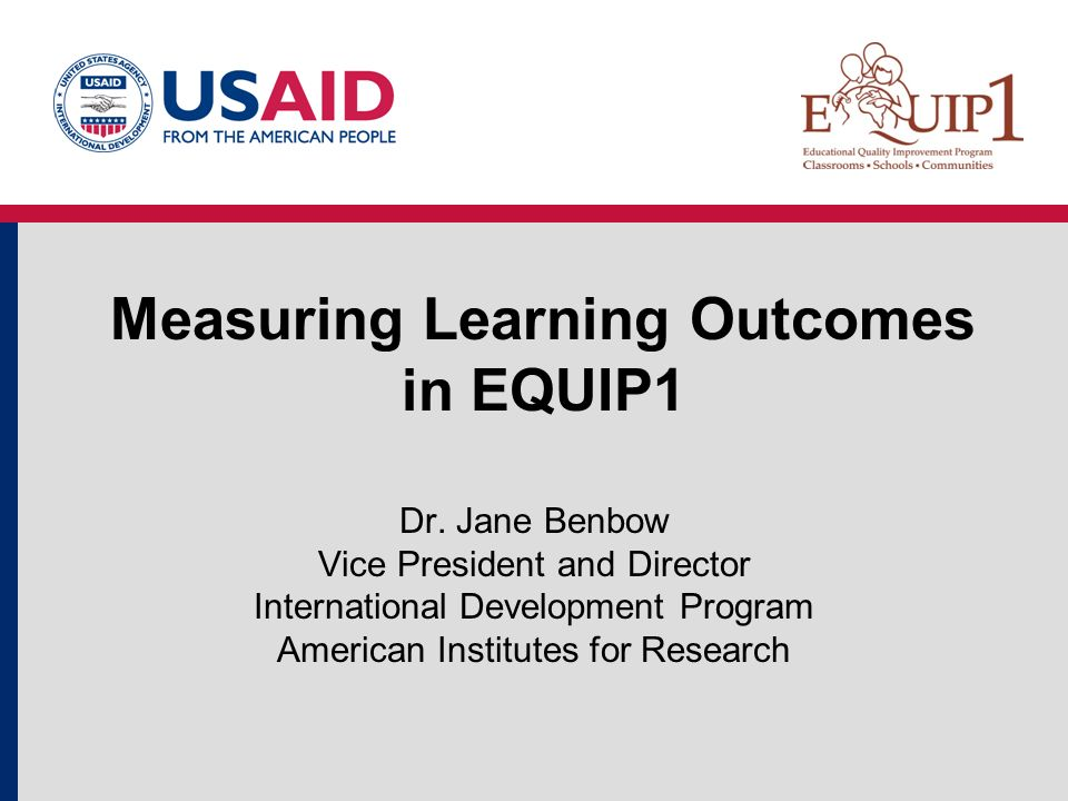 Measuring Learning Outcomes in EQUIP1 Dr. Jane Benbow Vice President and Director International Development Program American Institutes for Research