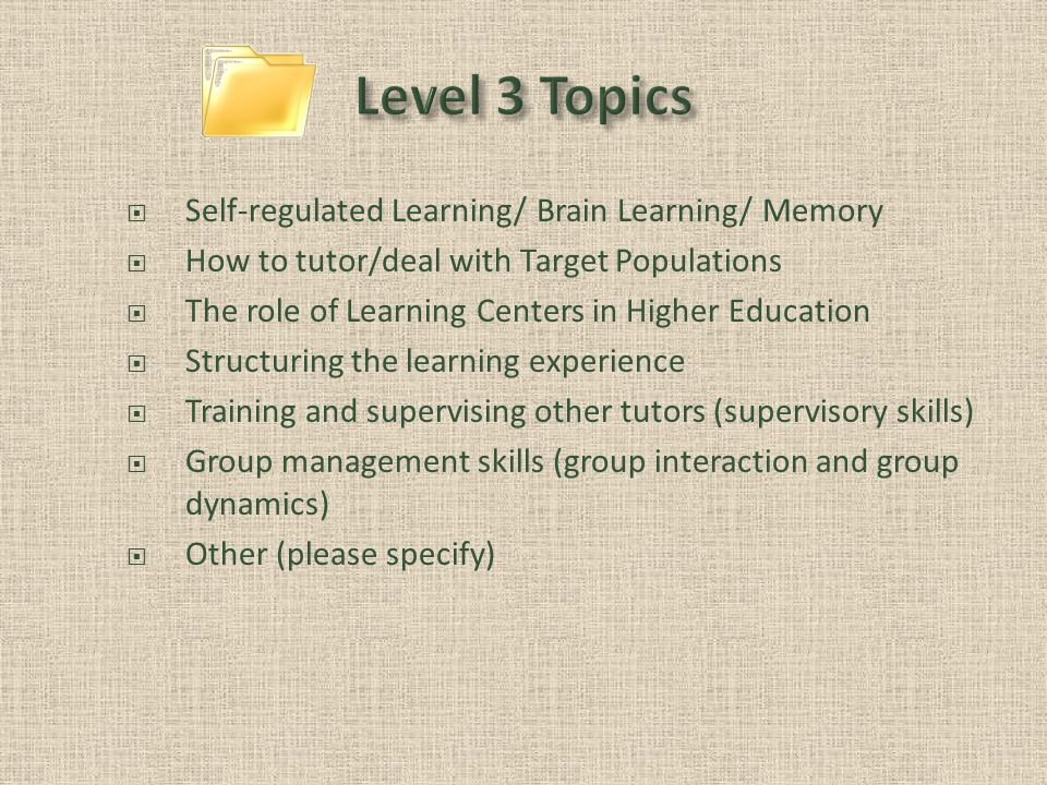 Self-regulated Learning/ Brain Learning/ Memory How to tutor/deal with Target Populations The role of Learning Centers in Higher Education Structuring the learning experience Training and supervising other tutors (supervisory skills) Group management skills (group interaction and group dynamics) Other (please specify)