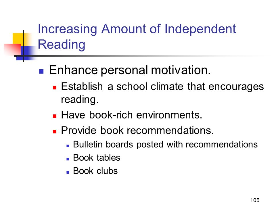 105 Increasing Amount of Independent Reading Enhance personal motivation. Establish a school climate that encourages reading. Have book-rich environme