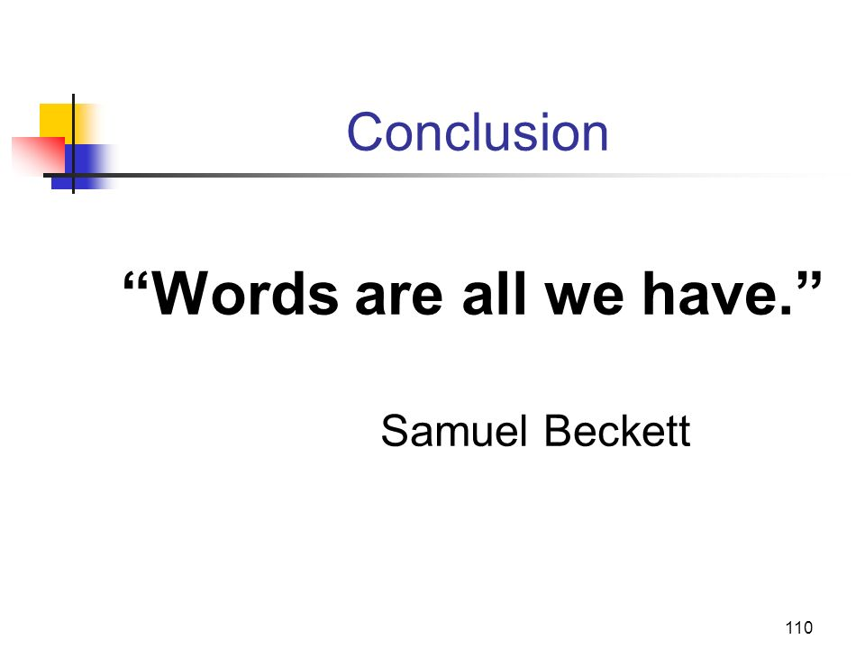 110 Conclusion Words are all we have. Samuel Beckett