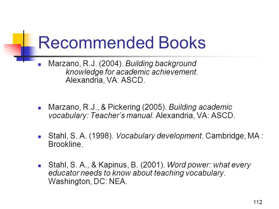 112 Recommended Books Marzano, R.J. (2004). Building background knowledge for academic achievement. Alexandria, VA: ASCD. Marzano, R.J., & Pickering (
