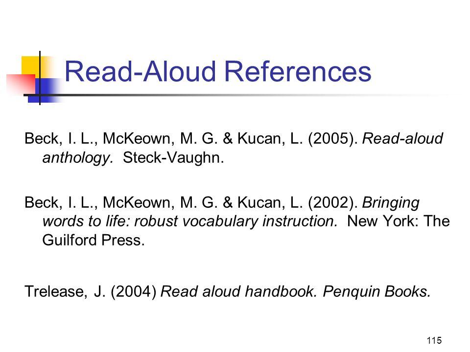 115 Read-Aloud References Beck, I. L., McKeown, M. G. & Kucan, L. (2005). Read-aloud anthology. Steck-Vaughn. Beck, I. L., McKeown, M. G. & Kucan, L.