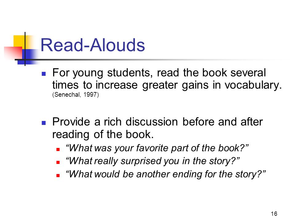 16 Read-Alouds For young students, read the book several times to increase greater gains in vocabulary. (Senechal, 1997) Provide a rich discussion bef