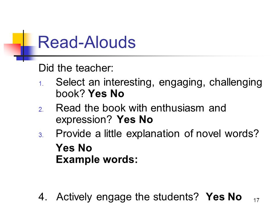 17 Read-Alouds Did the teacher: 1. Select an interesting, engaging, challenging book? Yes No 2. Read the book with enthusiasm and expression? Yes No 3