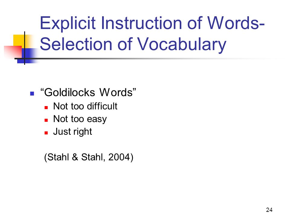 24 Explicit Instruction of Words- Selection of Vocabulary Goldilocks Words Not too difficult Not too easy Just right (Stahl & Stahl, 2004)