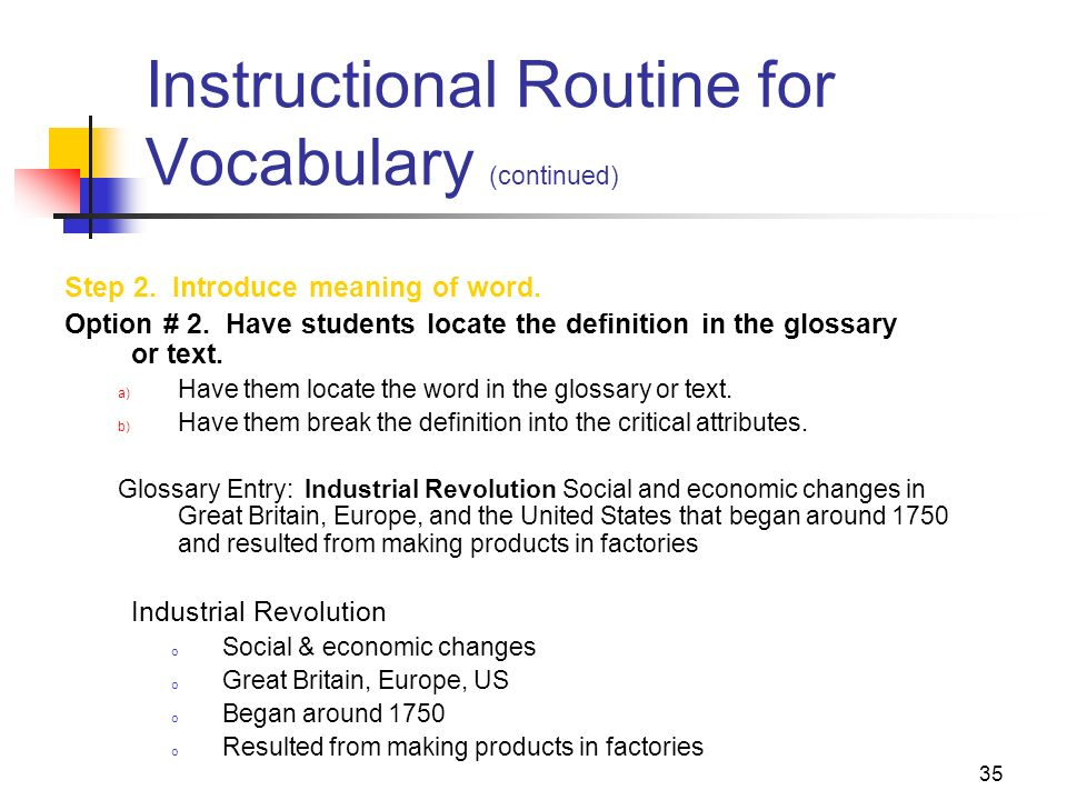 35 Instructional Routine for Vocabulary (continued) Step 2. Introduce meaning of word. Option # 2. Have students locate the definition in the glossary