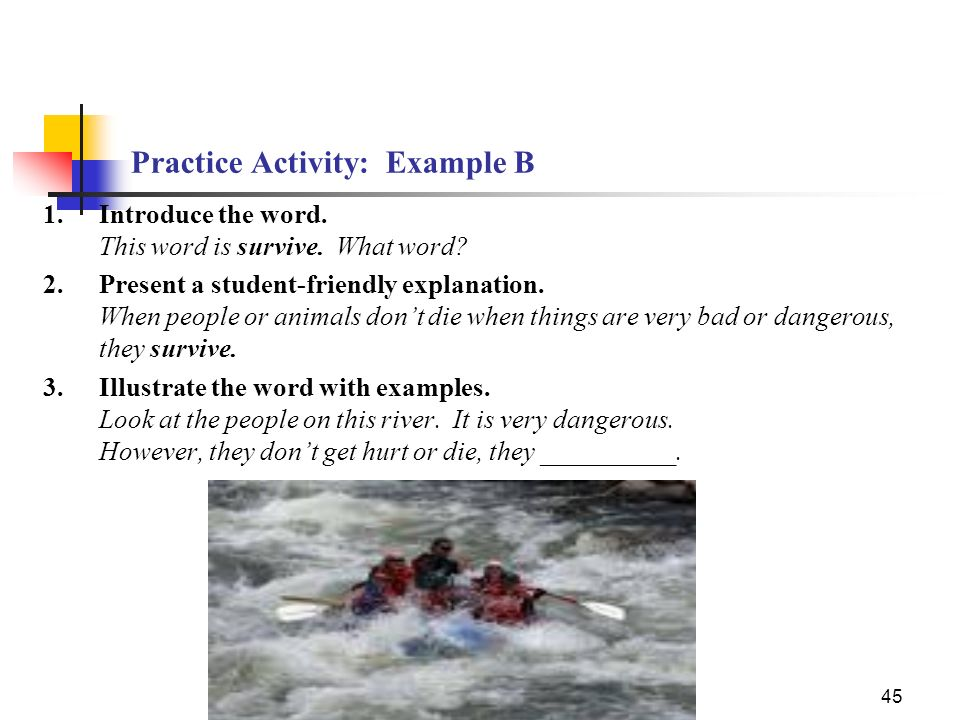45 Practice Activity: Example B 1.Introduce the word. This word is survive. What word? 2.Present a student-friendly explanation. When people or animal