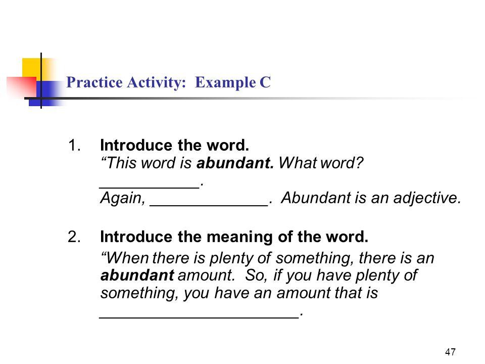 47 Practice Activity: Example C 1.Introduce the word. This word is abundant. What word? ___________. Again, _____________. Abundant is an adjective. 2