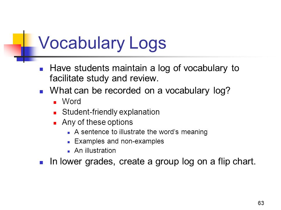63 Vocabulary Logs Have students maintain a log of vocabulary to facilitate study and review. What can be recorded on a vocabulary log? Word Student-f