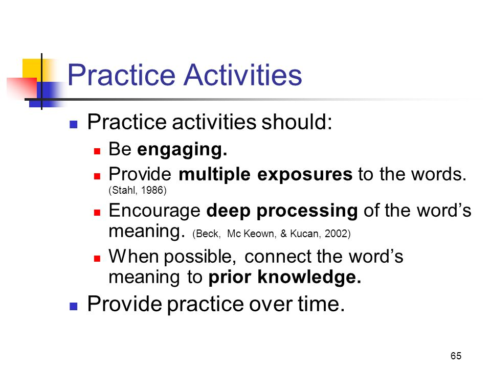 65 Practice Activities Practice activities should: Be engaging. Provide multiple exposures to the words. (Stahl, 1986) Encourage deep processing of th