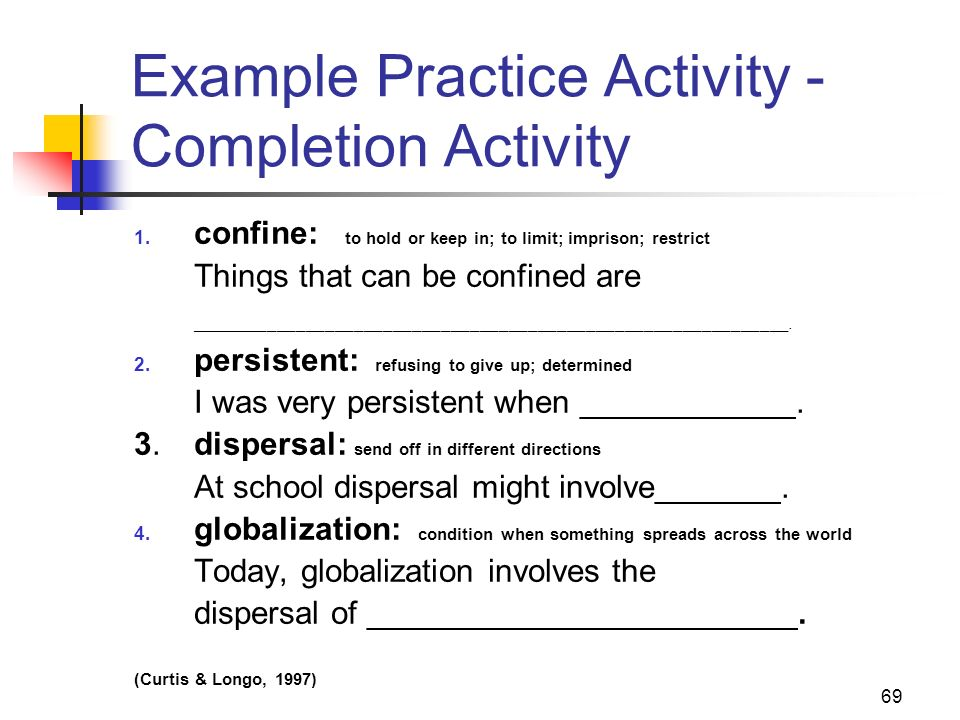69 Example Practice Activity - Completion Activity 1. confine: to hold or keep in; to limit; imprison; restrict Things that can be confined are ______
