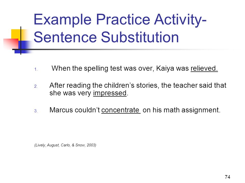 74 Example Practice Activity- Sentence Substitution 1. When the spelling test was over, Kaiya was relieved. 2. After reading the childrens stories, th