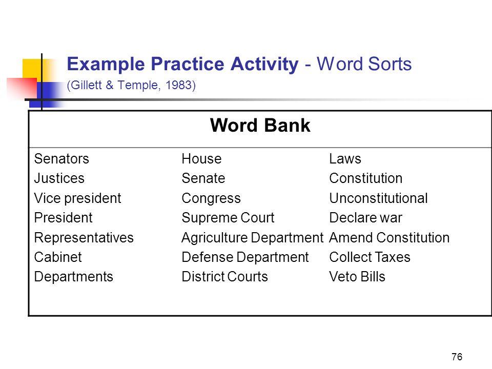 76 Example Practice Activity - Word Sorts (Gillett & Temple, 1983) Word Bank SenatorsHouseLaws JusticesSenateConstitution Vice presidentCongressUncons
