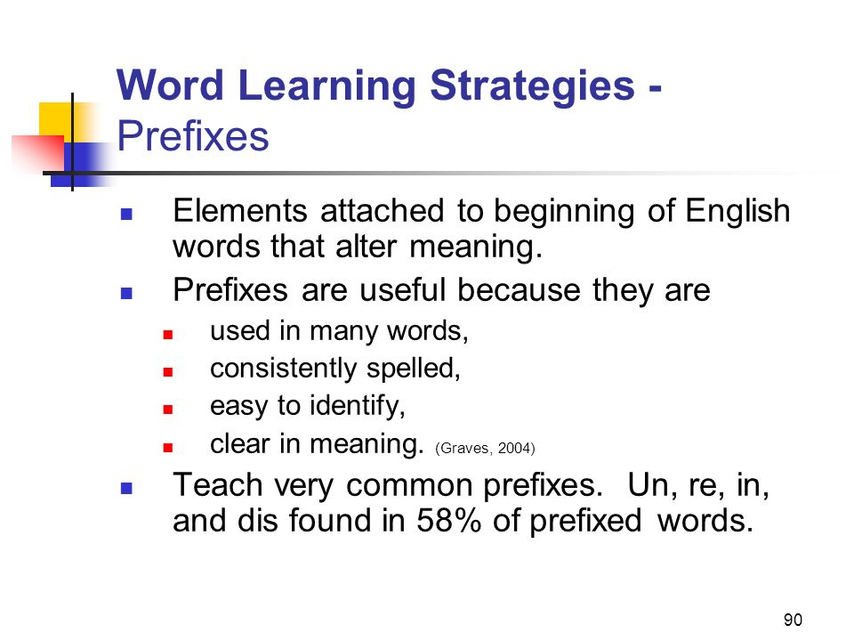 90 Word Learning Strategies - Prefixes Elements attached to beginning of English words that alter meaning. Prefixes are useful because they are used i