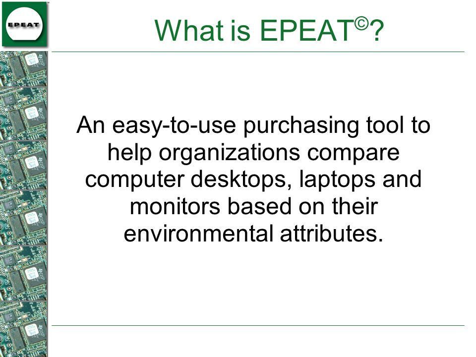 What is EPEAT © ? An easy-to-use purchasing tool to help organizations compare computer desktops, laptops and monitors based on their environmental at