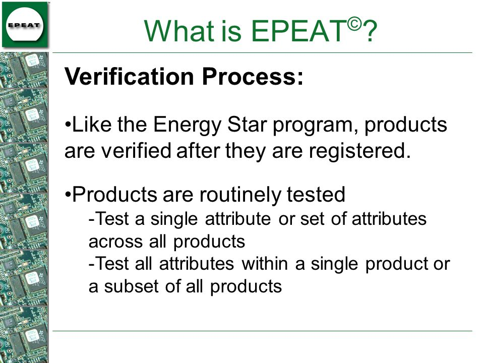 What is EPEAT © ? Like the Energy Star program, products are verified after they are registered. Products are routinely tested -Test a single attribut