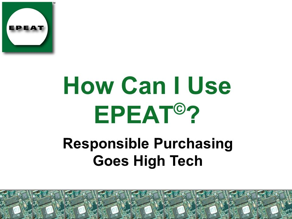 How Can I Use EPEAT © ? Responsible Purchasing Goes High Tech
