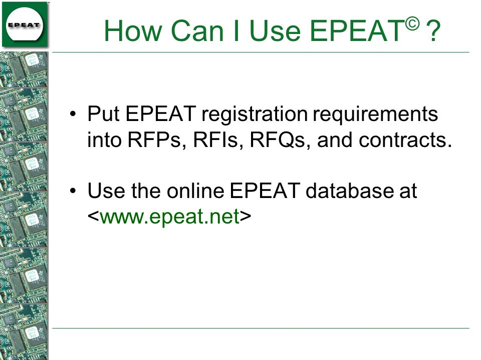 How Can I Use EPEAT © ? Put EPEAT registration requirements into RFPs, RFIs, RFQs, and contracts. Use the online EPEAT database at