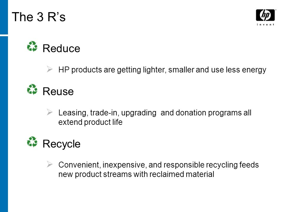 © Northeast Recycling Council, Inc. June 2006 The 3 Rs Reduce HP products are getting lighter, smaller and use less energy Reuse Leasing, trade-in, up