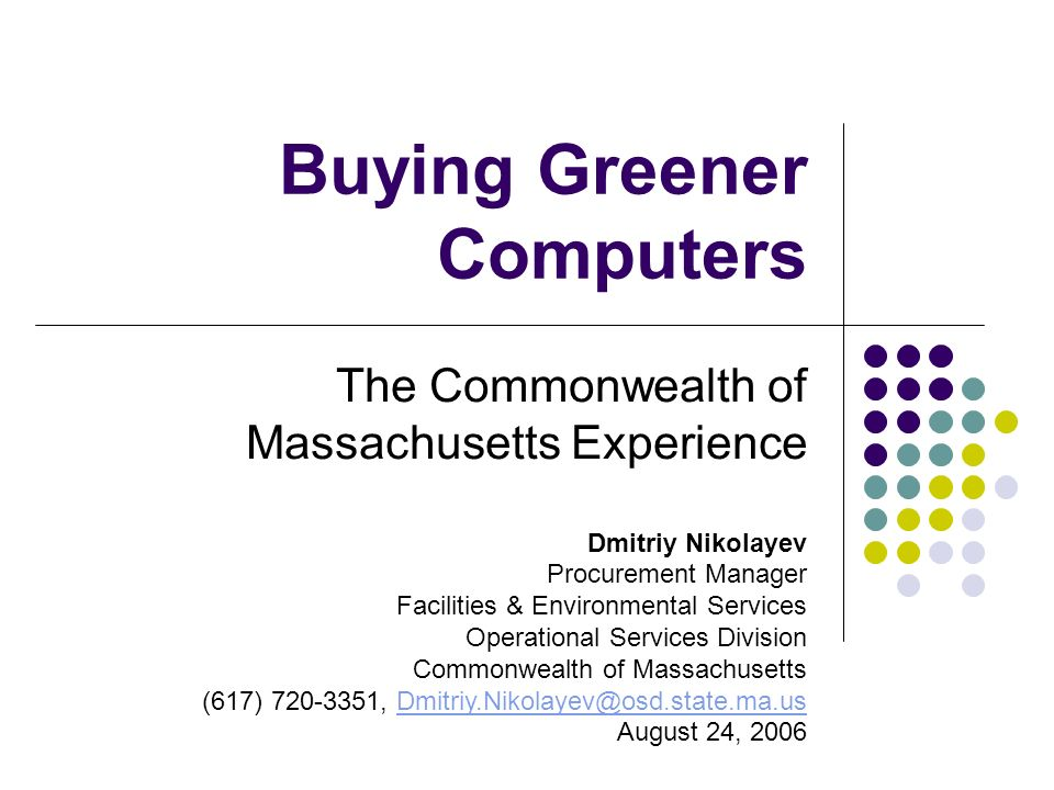 Buying Greener Computers The Commonwealth of Massachusetts Experience Dmitriy Nikolayev Procurement Manager Facilities & Environmental Services Operat