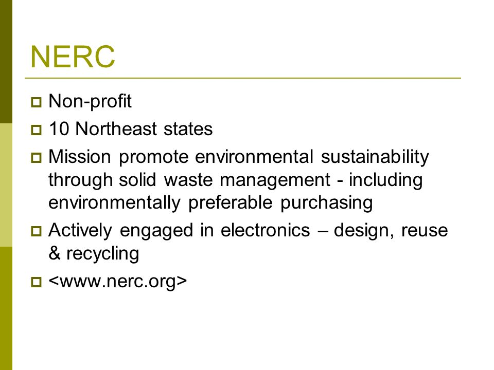 © Northeast Recycling Council, Inc. June 2006 NERC Non-profit 10 Northeast states Mission promote environmental sustainability through solid waste man