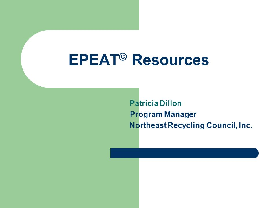 EPEAT © Resources Patricia Dillon Program Manager Northeast Recycling Council, Inc.
