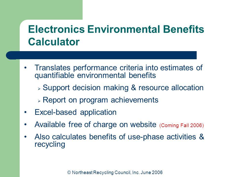 © Northeast Recycling Council, Inc. June 2006 Electronics Environmental Benefits Calculator Translates performance criteria into estimates of quantifi