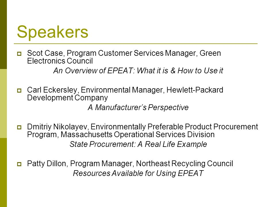 © Northeast Recycling Council, Inc. June 2006 Speakers Scot Case, Program Customer Services Manager, Green Electronics Council An Overview of EPEAT: W