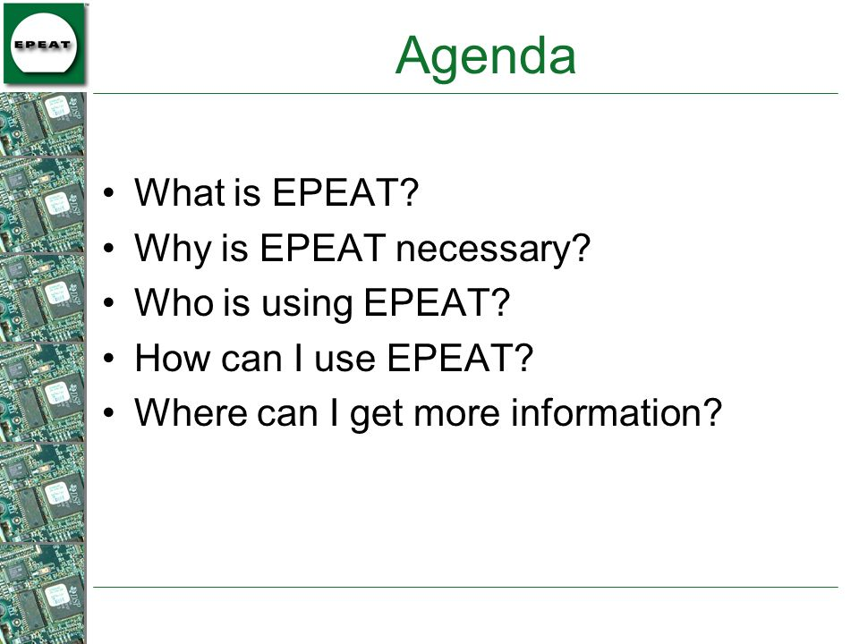 Agenda What is EPEAT? Why is EPEAT necessary? Who is using EPEAT? How can I use EPEAT? Where can I get more information?