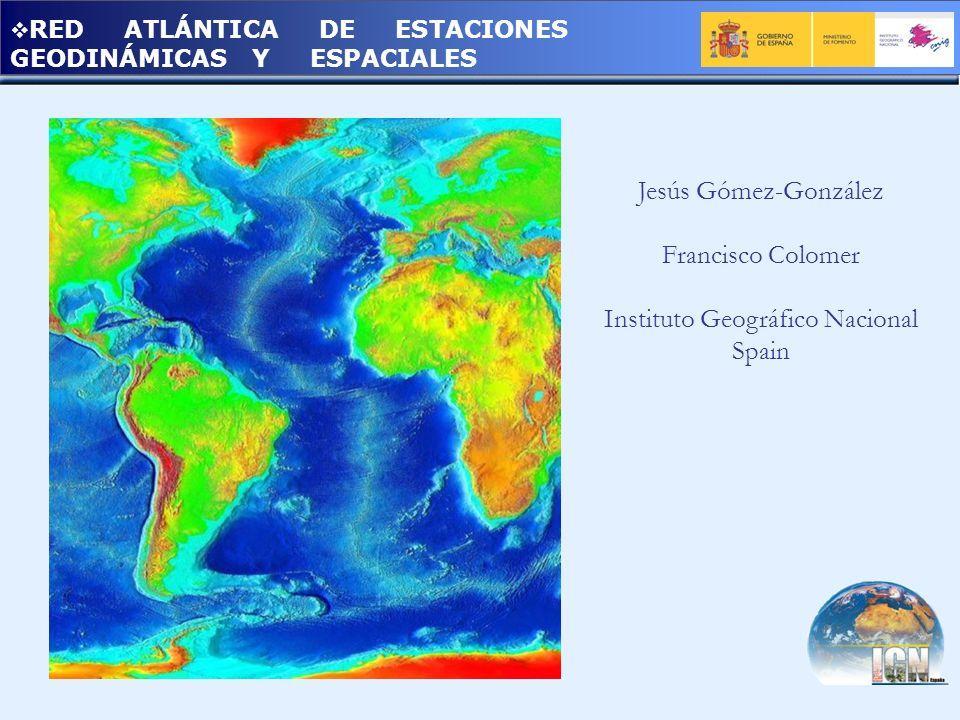 RED ATLÁNTICA DE ESTACIONES GEODINÁMICAS Y ESPACIALES Jesús Gómez-González Francisco Colomer Instituto Geográfico Nacional Spain