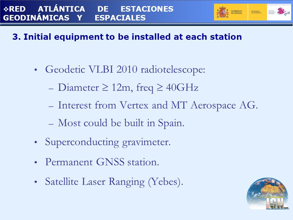 3. Initial equipment to be installed at each station Geodetic VLBI 2010 radiotelescope: – Diameter 12m, freq 40GHz – Interest from Vertex and MT Aeros