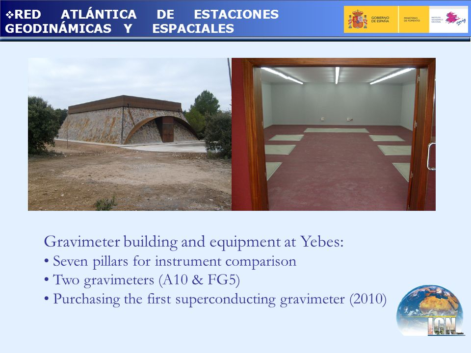RED ATLÁNTICA DE ESTACIONES GEODINÁMICAS Y ESPACIALES Gravimeter building and equipment at Yebes: Seven pillars for instrument comparison Two gravimet