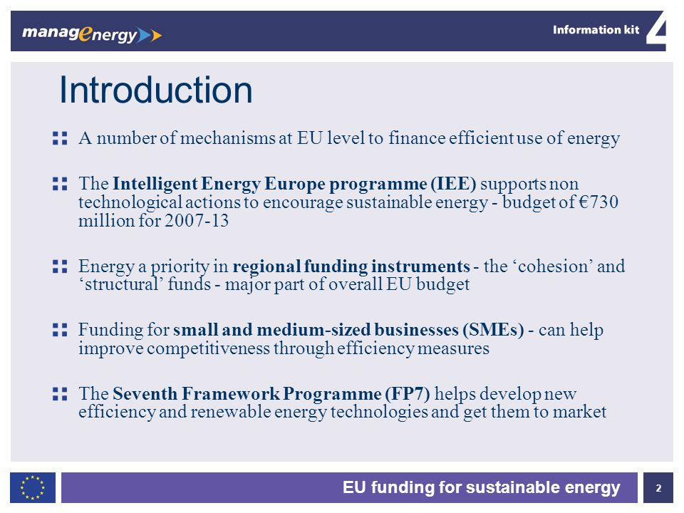 2 4 EU funding for sustainable energy Introduction A number of mechanisms at EU level to finance efficient use of energy The Intelligent Energy Europe