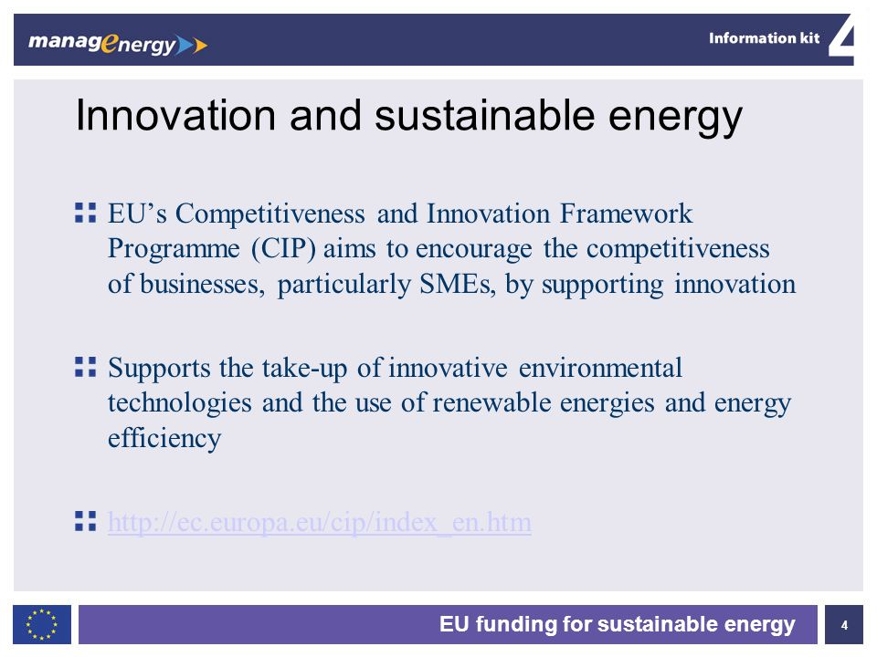 4 4 EU funding for sustainable energy Innovation and sustainable energy EUs Competitiveness and Innovation Framework Programme (CIP) aims to encourage