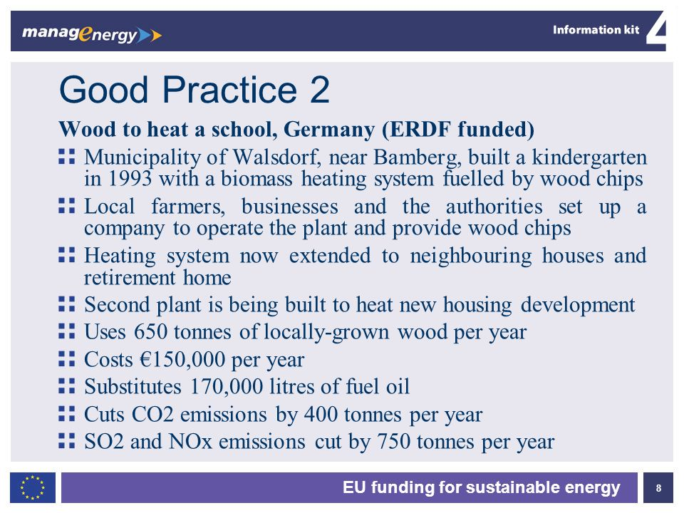 8 4 EU funding for sustainable energy Good Practice 2 Wood to heat a school, Germany (ERDF funded) Municipality of Walsdorf, near Bamberg, built a kin