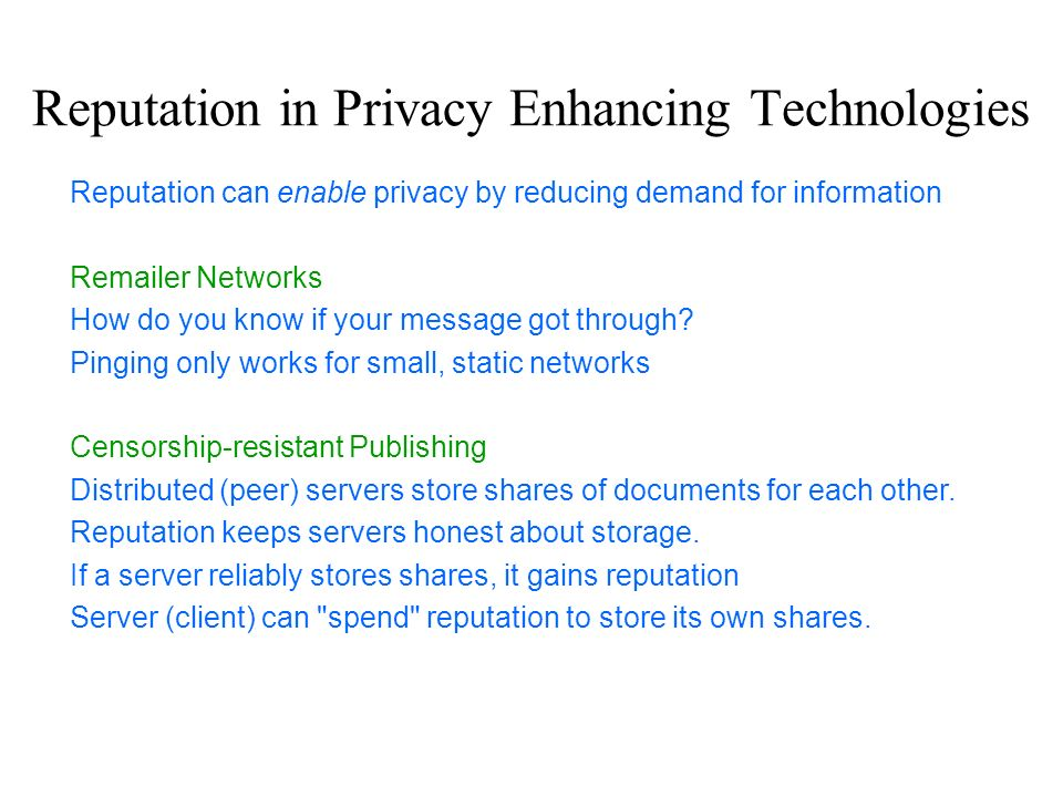 Reputation in Privacy Enhancing Technologies Reputation can enable privacy by reducing demand for information Remailer Networks How do you know if you