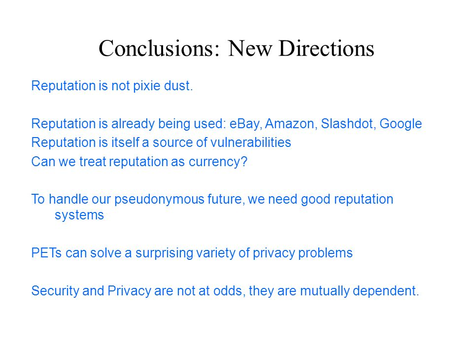 Conclusions: New Directions Reputation is not pixie dust. Reputation is already being used: eBay, Amazon, Slashdot, Google Reputation is itself a sour