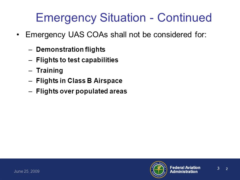 Federal Aviation Administration June 25, 2009 3 Emergency Situation - Continued Emergency UAS COAs shall not be considered for: –Demonstration flights