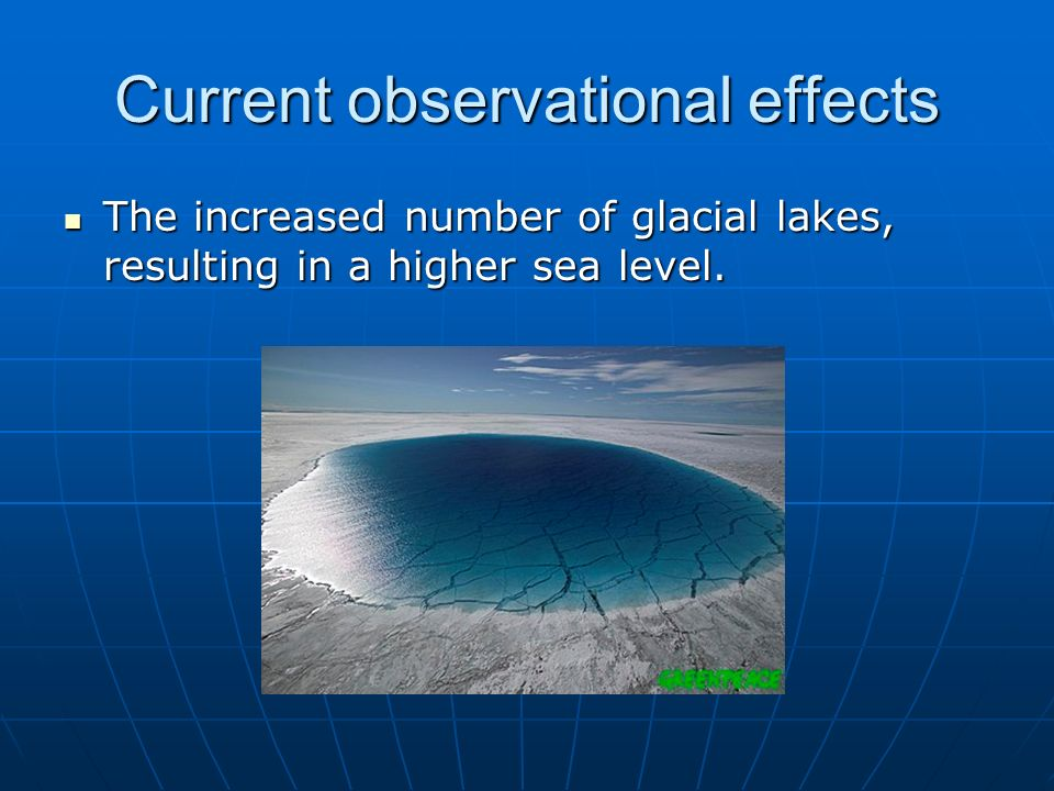 Current observational effects The increased number of glacial lakes, resulting in a higher sea level. The increased number of glacial lakes, resulting